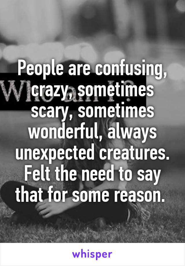 People are confusing, crazy, sometimes scary, sometimes wonderful, always unexpected creatures. Felt the need to say that for some reason.
