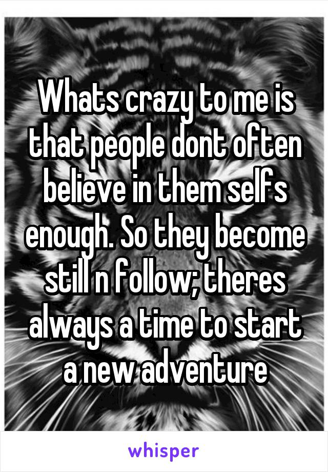 Whats crazy to me is that people dont often believe in them selfs enough. So they become still n follow; theres always a time to start a new adventure