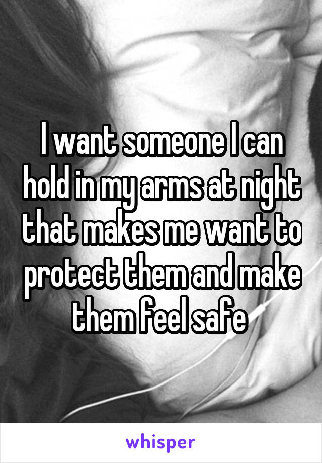 I want someone I can hold in my arms at night that makes me want to protect them and make them feel safe