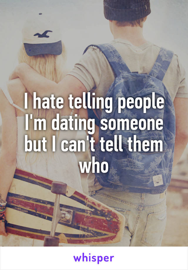 I hate telling people I'm dating someone but I can't tell them who