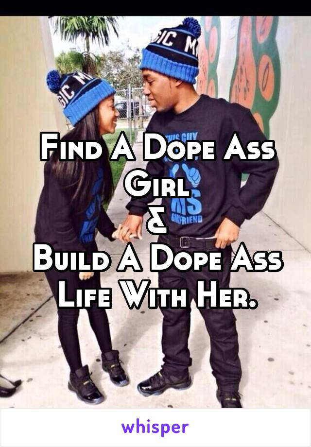 Find A Dope Ass Girl & Build A Dope Ass Life With Her.