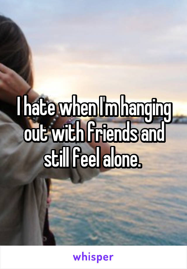 I hate when I'm hanging out with friends and still feel alone.