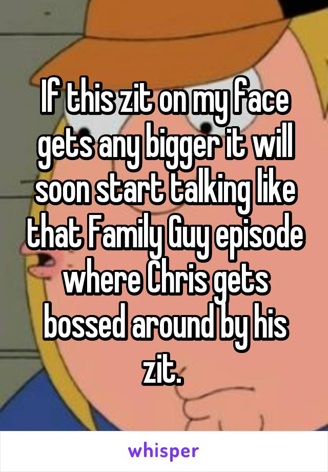 If this zit on my face gets any bigger it will soon start talking like that Family Guy episode where Chris gets bossed around by his zit.