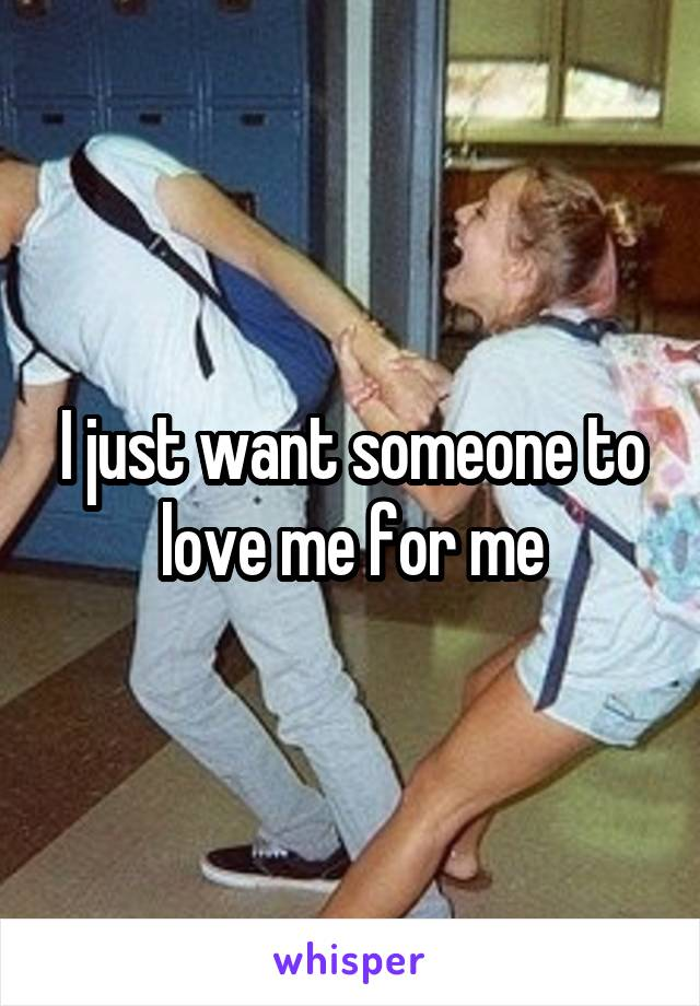 I just want someone to love me for me