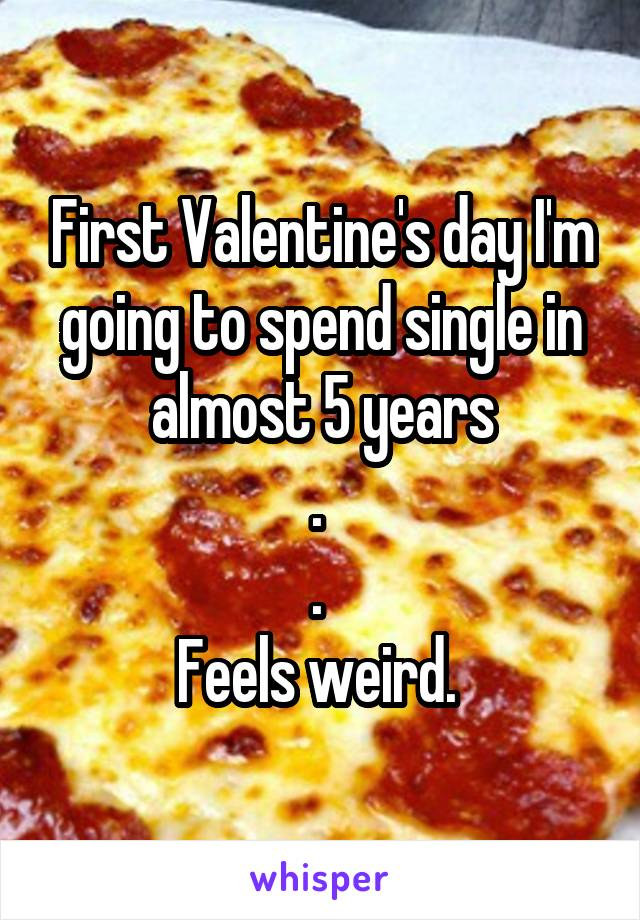 First Valentine's day I'm going to spend single in almost 5 years .  .  Feels weird.