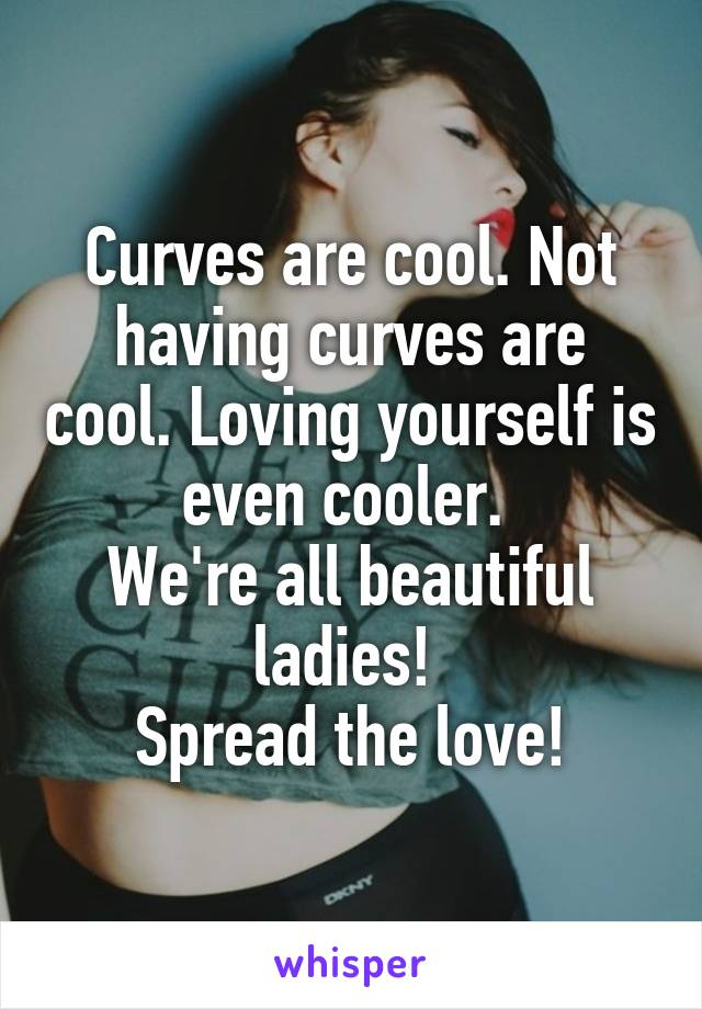 Curves are cool. Not having curves are cool. Loving yourself is even cooler.  We're all beautiful ladies!  Spread the love!