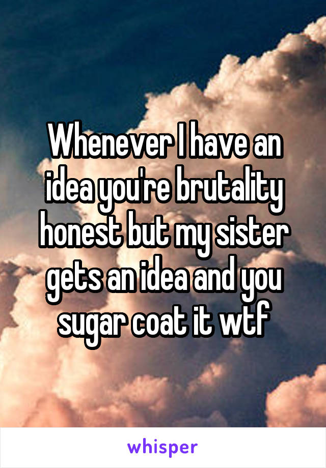 Whenever I have an idea you're brutality honest but my sister gets an idea and you sugar coat it wtf