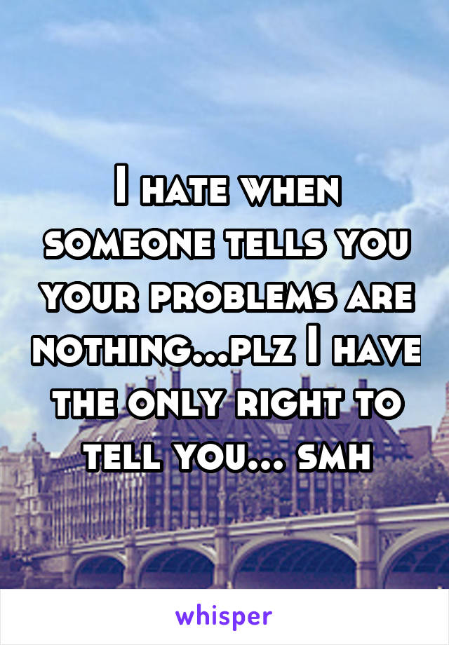 I hate when someone tells you your problems are nothing...plz I have the only right to tell you... smh