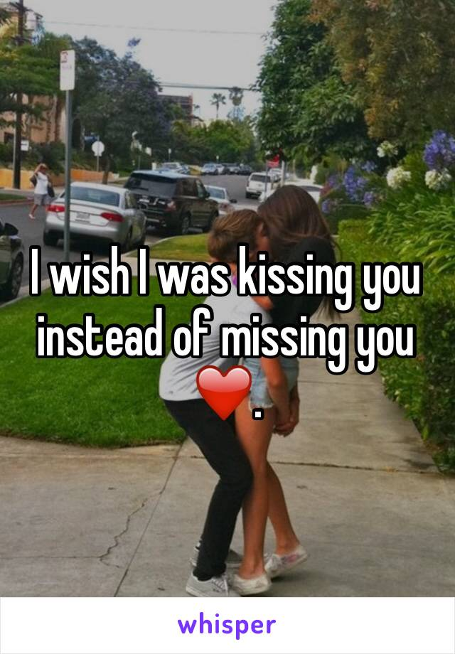 I wish I was kissing you instead of missing you ❤️.