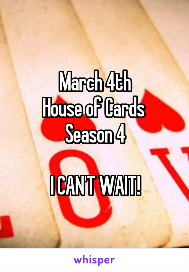 March 4th House of Cards  Season 4  I CAN'T WAIT!