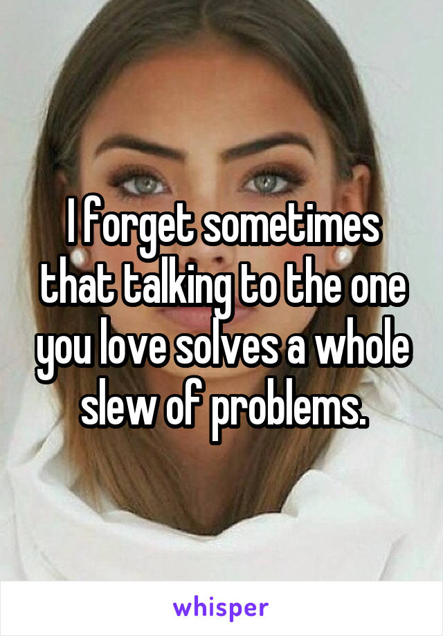 I forget sometimes that talking to the one you love solves a whole slew of problems.