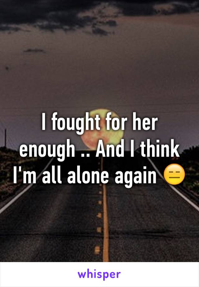 I fought for her enough .. And I think I'm all alone again 😑