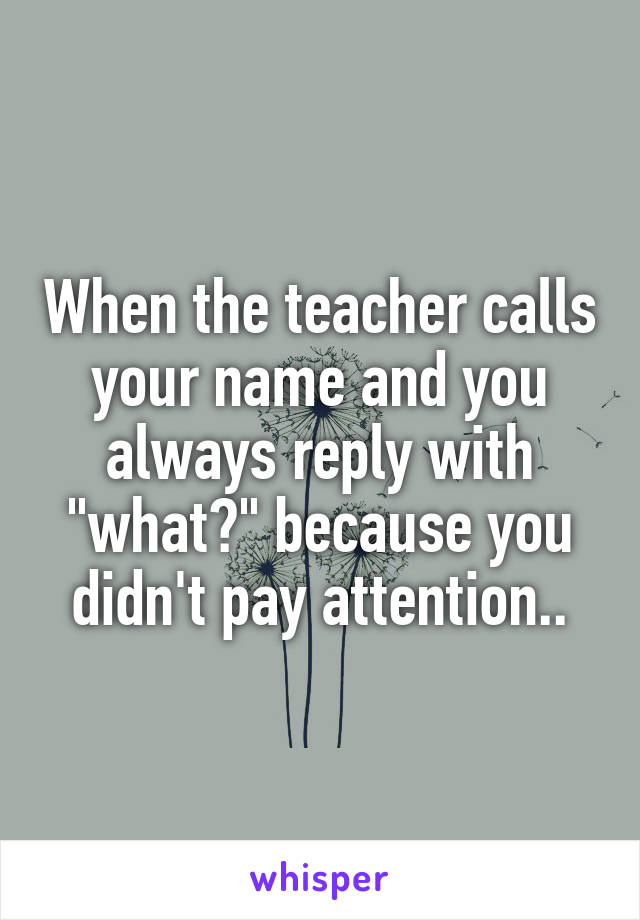 """When the teacher calls your name and you always reply with """"what?"""" because you didn't pay attention.."""