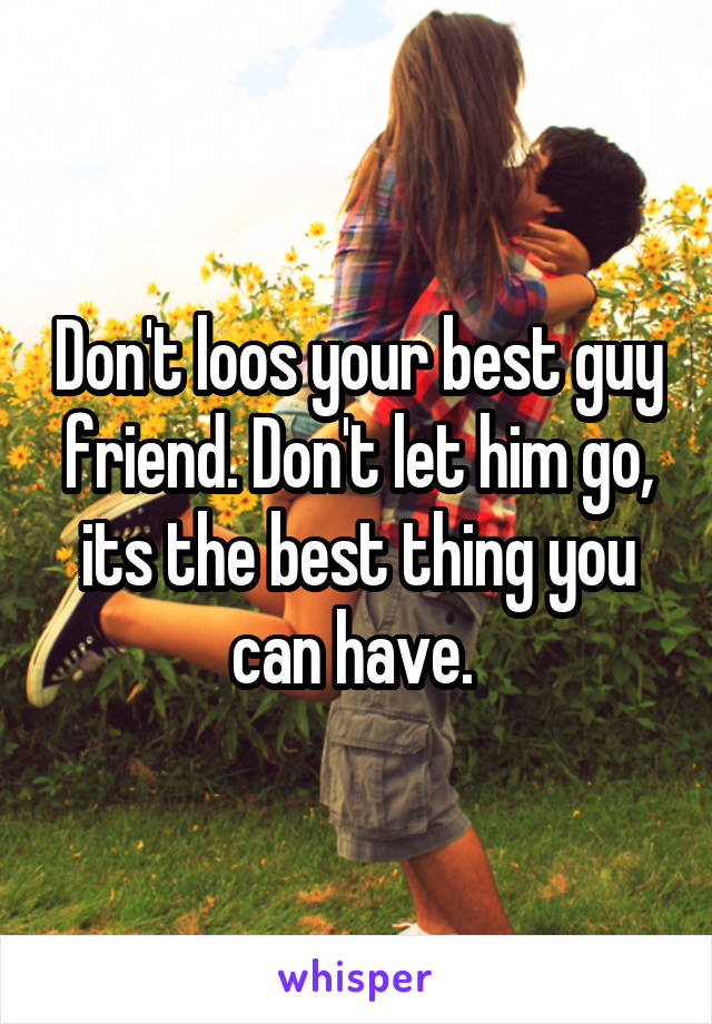 Don't loos your best guy friend. Don't let him go, its the best thing you can have.