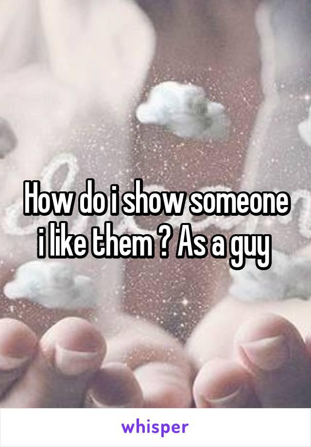How do i show someone i like them ? As a guy