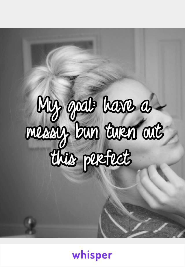My goal: have a messy bun turn out this perfect