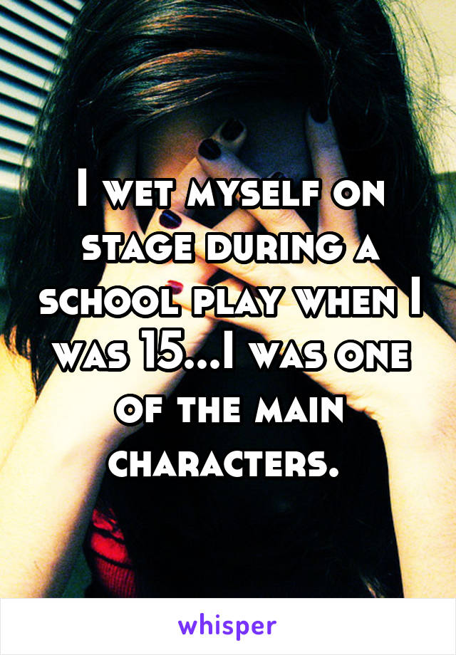 I wet myself on stage during a school play when I was 15...I was one of the main characters.