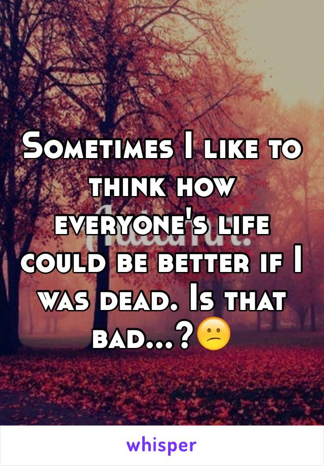 Sometimes I like to think how everyone's life could be better if I was dead. Is that bad...?😕