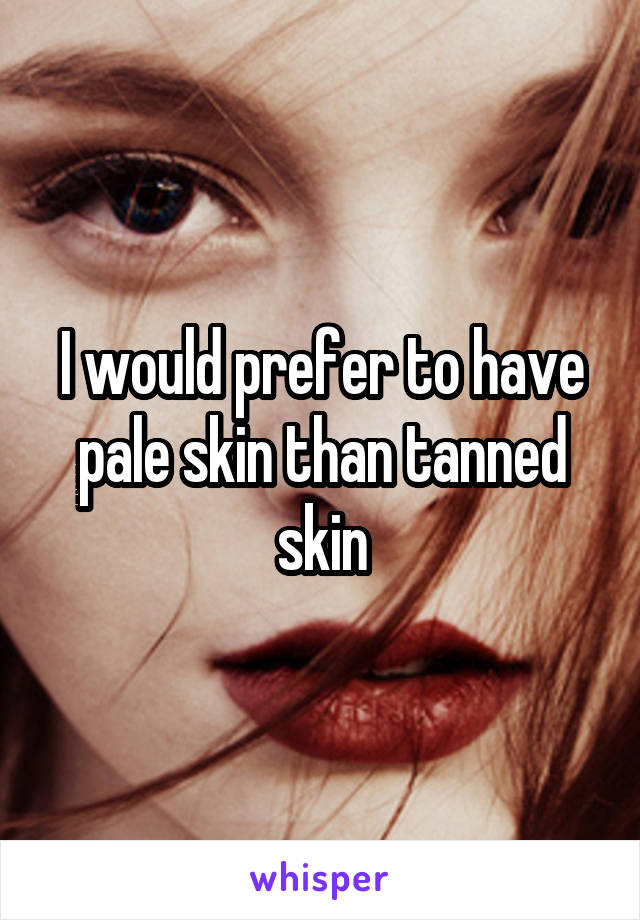 I would prefer to have pale skin than tanned skin