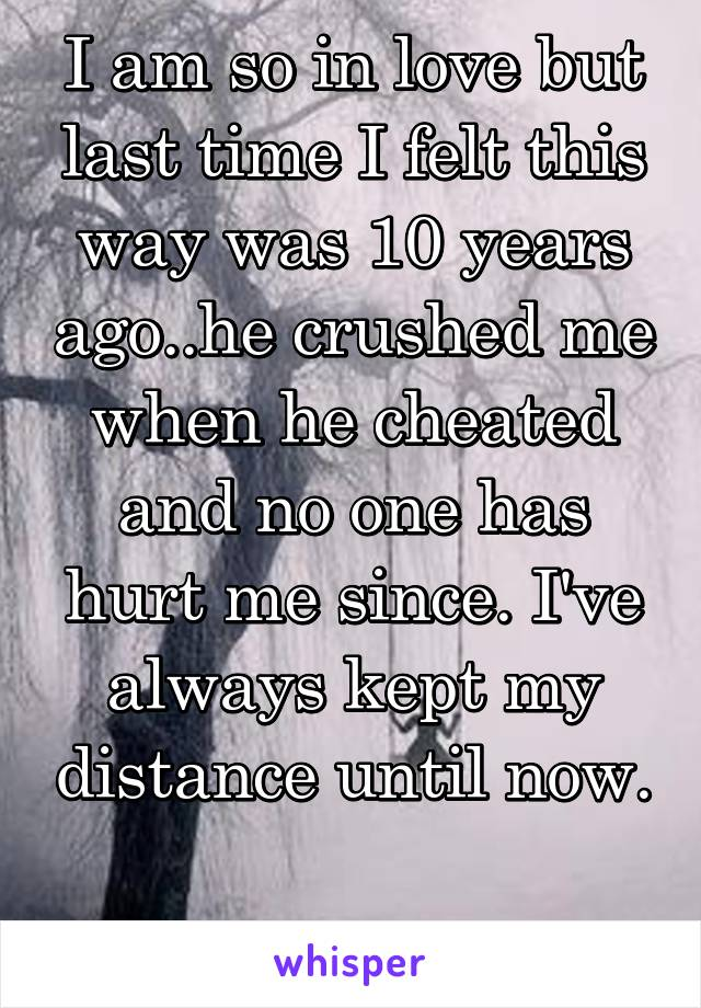 I am so in love but last time I felt this way was 10 years ago..he crushed me when he cheated and no one has hurt me since. I've always kept my distance until now.  *scared*