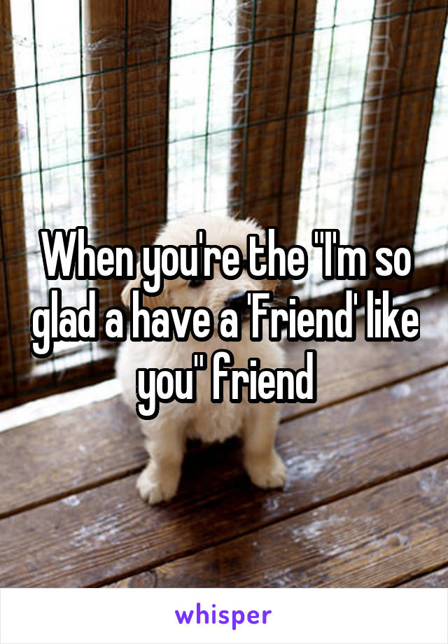 "When you're the ""I'm so glad a have a 'Friend' like you"" friend"