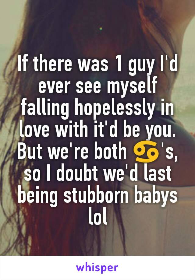 If there was 1 guy I'd ever see myself falling hopelessly in love with it'd be you. But we're both ♋'s, so I doubt we'd last being stubborn babys lol