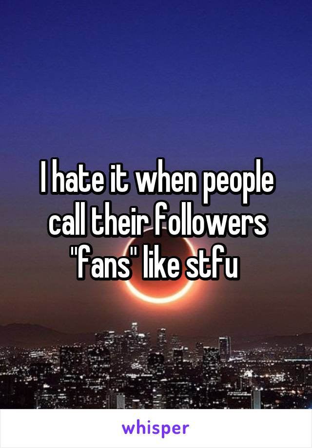"I hate it when people call their followers ""fans"" like stfu"