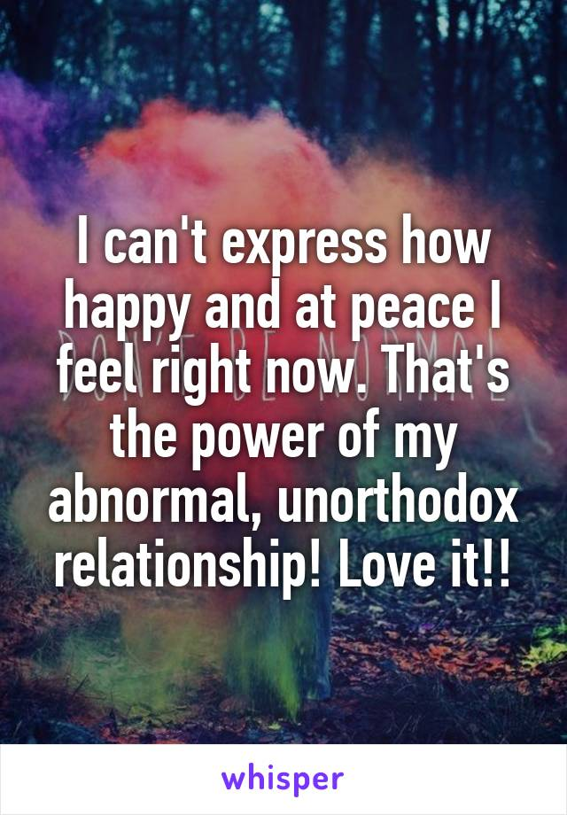 I can't express how happy and at peace I feel right now. That's the power of my abnormal, unorthodox relationship! Love it!!