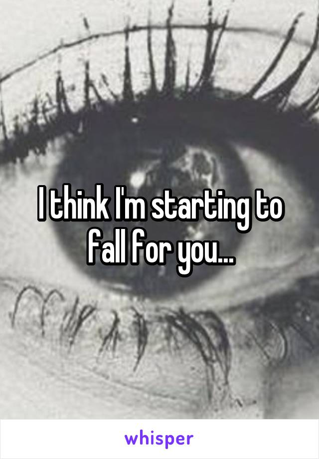 I think I'm starting to fall for you...