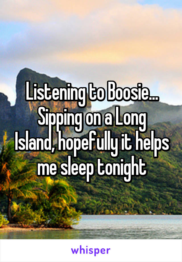 Listening to Boosie... Sipping on a Long Island, hopefully it helps me sleep tonight
