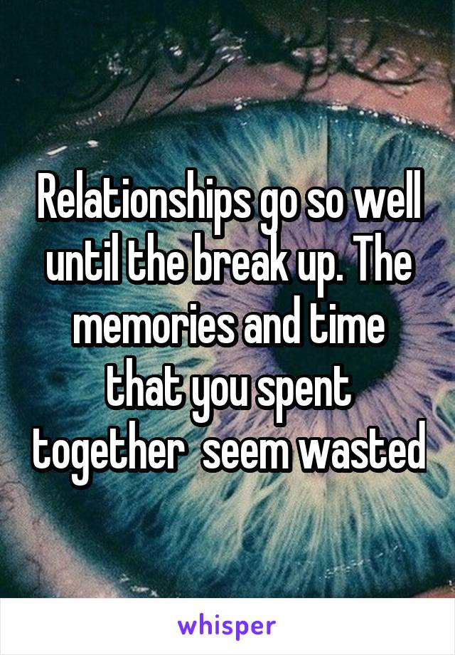 Relationships go so well until the break up. The memories and time that you spent together  seem wasted