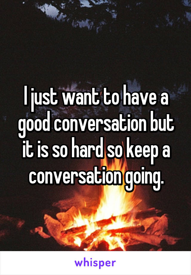 I just want to have a good conversation but it is so hard so keep a conversation going.