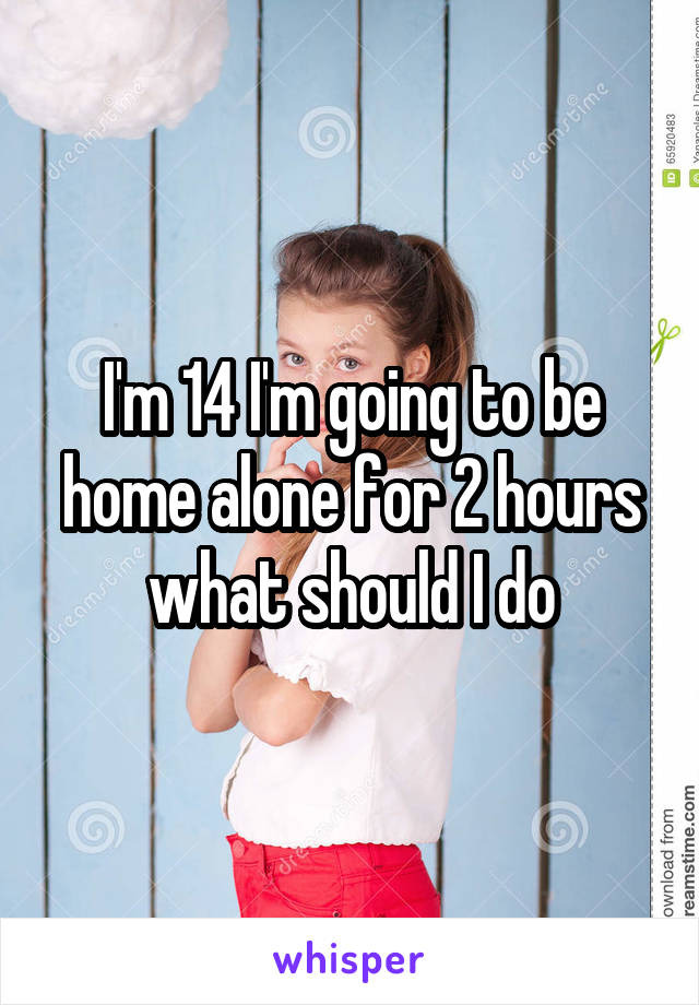 I'm 14 I'm going to be home alone for 2 hours what should I do