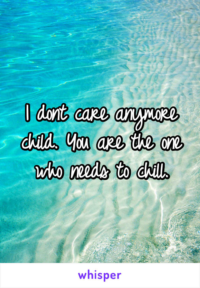 I dont care anymore child. You are the one who needs to chill.