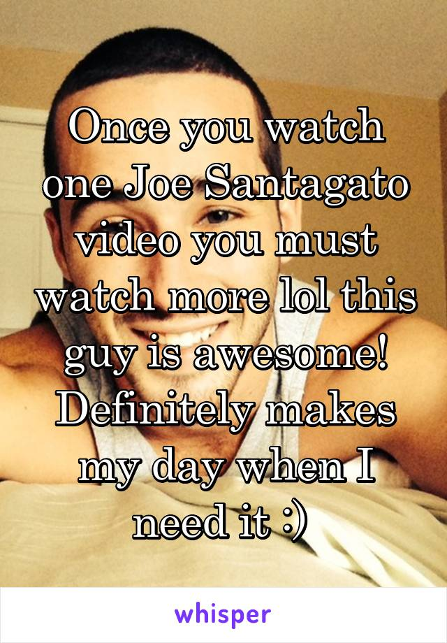 Once you watch one Joe Santagato video you must watch more lol this guy is awesome! Definitely makes my day when I need it :)