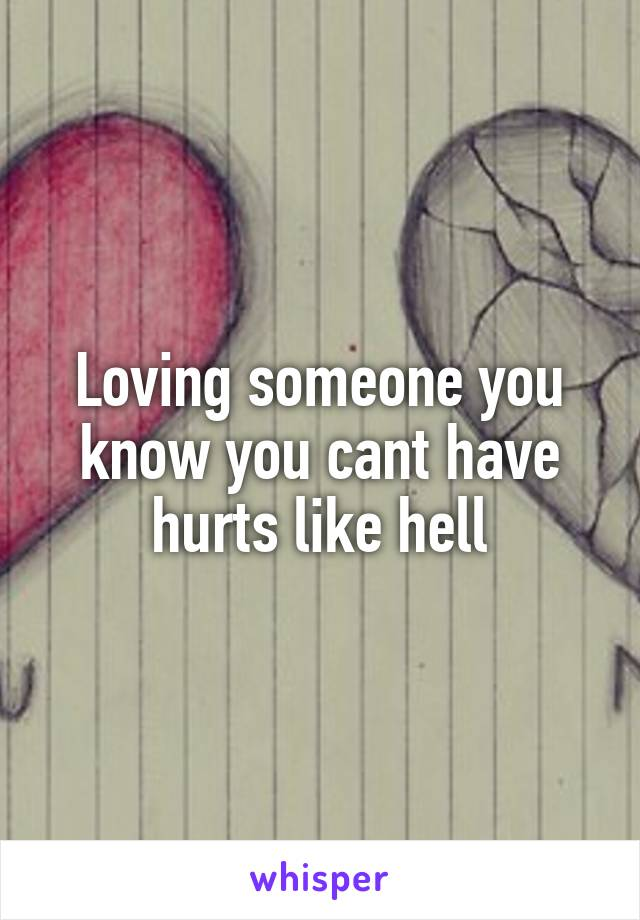 Loving someone you know you cant have hurts like hell