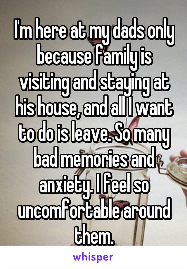I'm here at my dads only because family is visiting and staying at his house, and all I want to do is leave. So many bad memories and anxiety. I feel so uncomfortable around them.