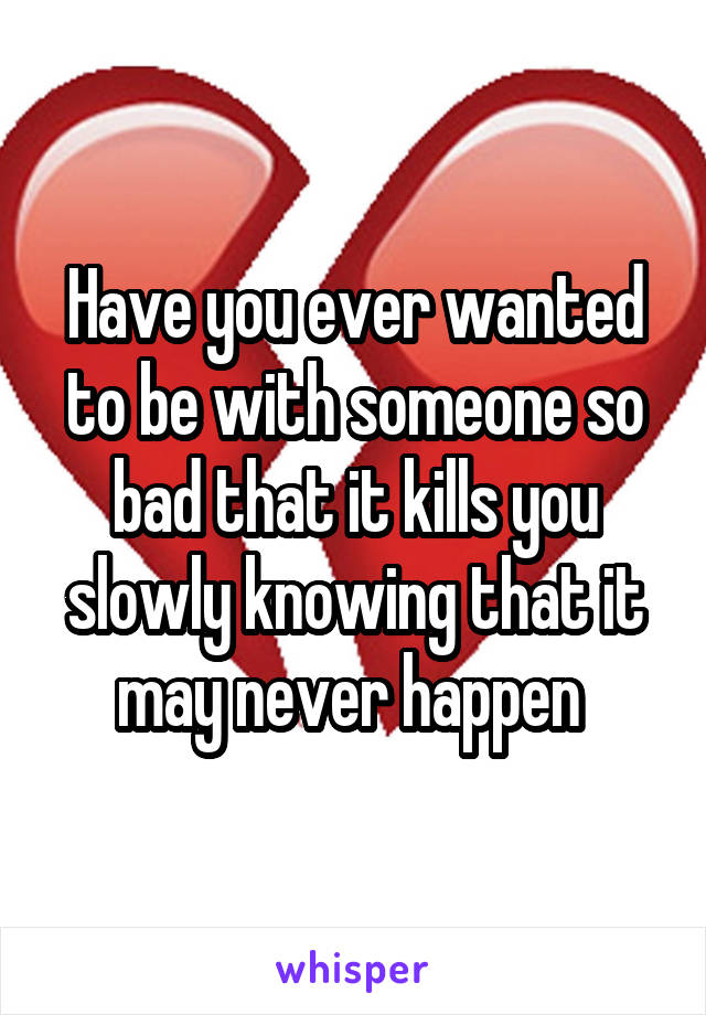 Have you ever wanted to be with someone so bad that it kills you slowly knowing that it may never happen