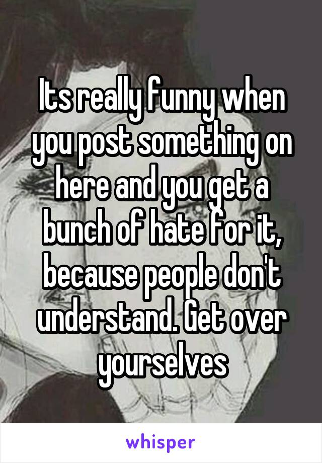 Its really funny when you post something on here and you get a bunch of hate for it, because people don't understand. Get over yourselves