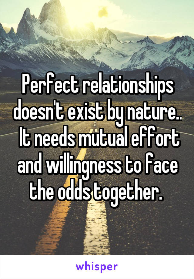 Perfect relationships doesn't exist by nature..  It needs mutual effort and willingness to face the odds together.
