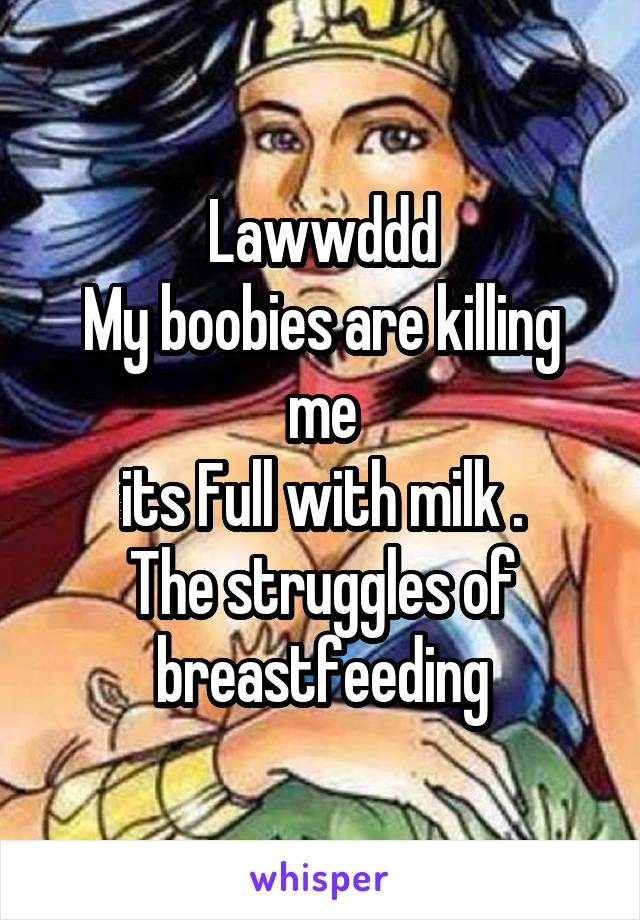 Lawwddd My boobies are killing me its Full with milk . The struggles of breastfeeding