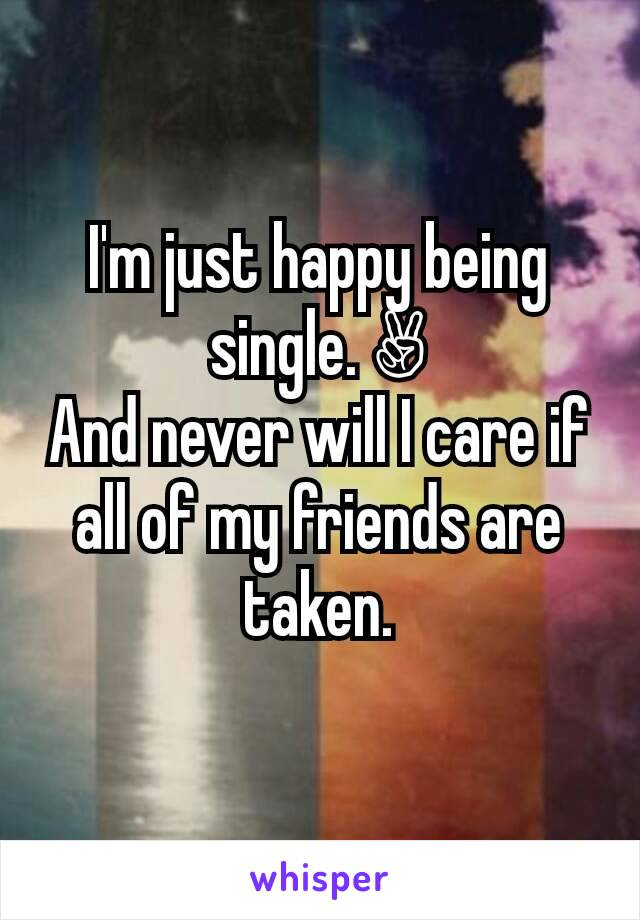 I'm just happy being single. ✌ And never will I care if all of my friends are taken.