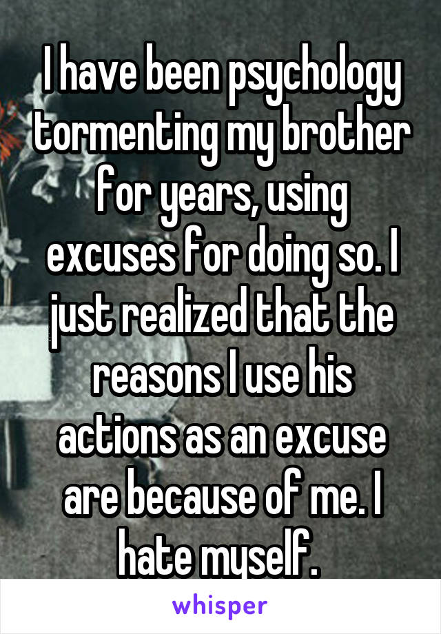 I have been psychology tormenting my brother for years, using excuses for doing so. I just realized that the reasons I use his actions as an excuse are because of me. I hate myself.
