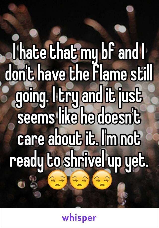 I hate that my bf and I don't have the flame still going. I try and it just seems like he doesn't care about it. I'm not ready to shrivel up yet. 😒😒😒