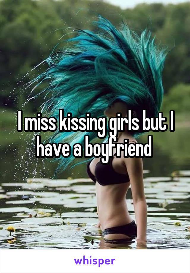 I miss kissing girls but I have a boyfriend