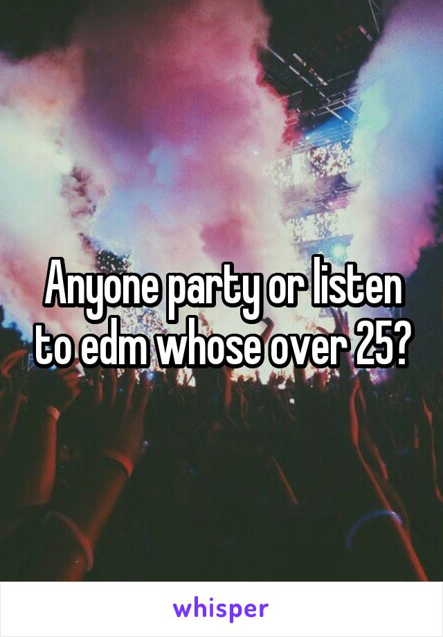Anyone party or listen to edm whose over 25?