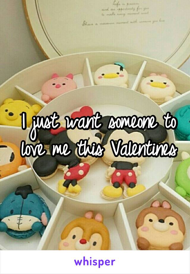 I just want someone to love me this Valentines