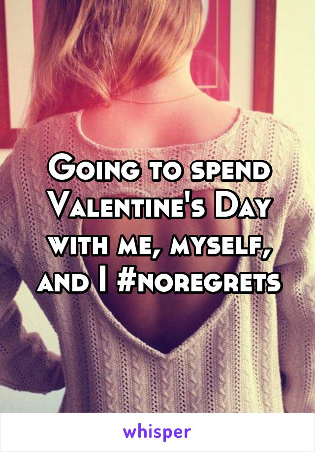 Going to spend Valentine's Day with me, myself, and I #noregrets