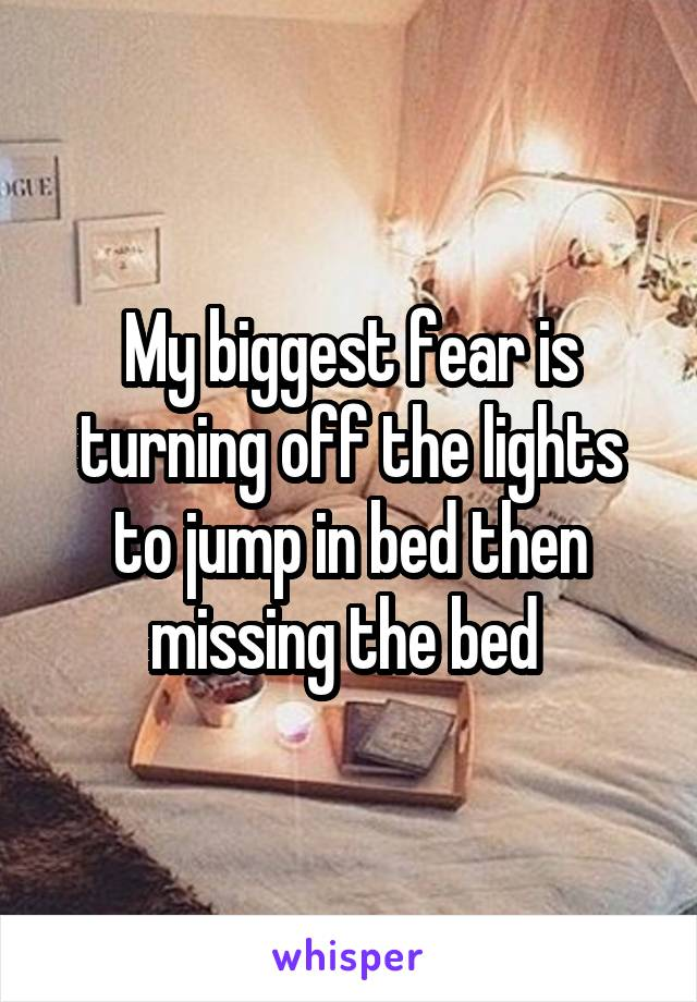My biggest fear is turning off the lights to jump in bed then missing the bed