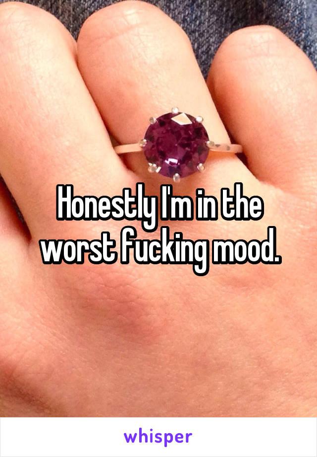 Honestly I'm in the worst fucking mood.